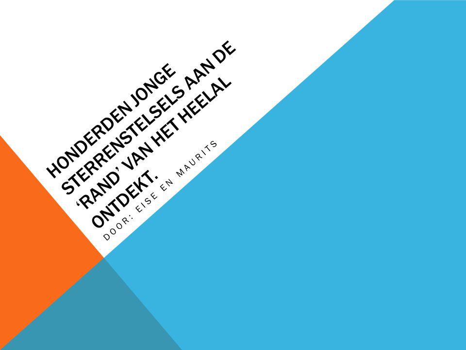 HONDERDEN JONGE STERRENSTELSELS AAN DE 'RAND' VAN HET HEELAL ONTDEKT. DOOR: EISE EN MAURITS