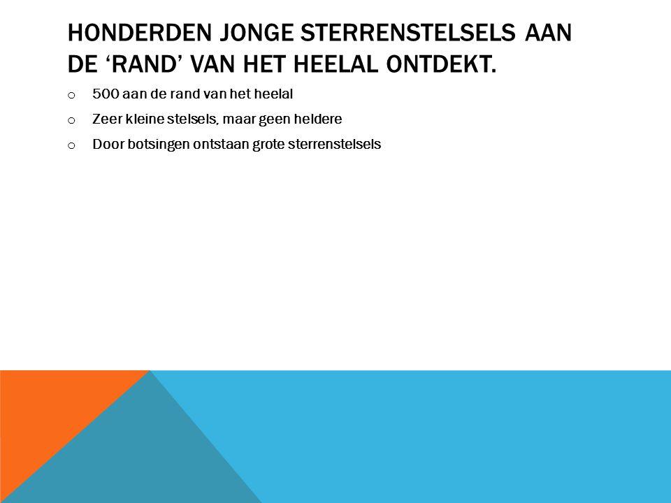 HONDERDEN JONGE STERRENSTELSELS AAN DE 'RAND' VAN HET HEELAL ONTDEKT.