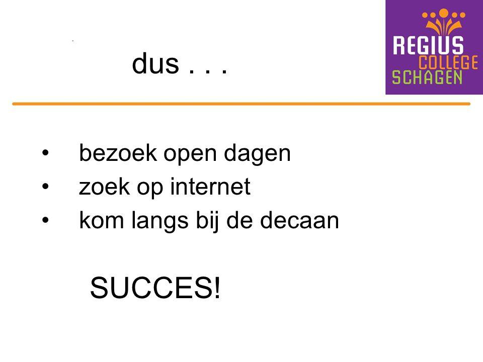 dus... bezoek open dagen zoek op internet kom langs bij de decaan SUCCES!