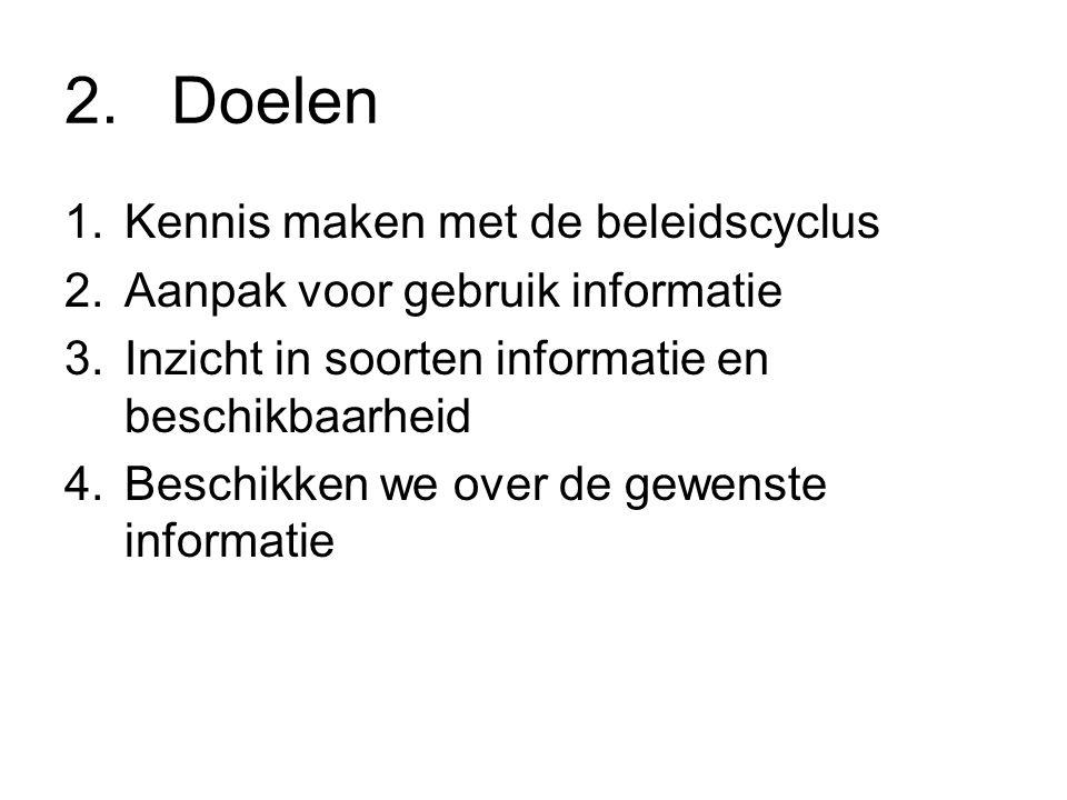 2.Doelen 1.Kennis maken met de beleidscyclus 2.Aanpak voor gebruik informatie 3.Inzicht in soorten informatie en beschikbaarheid 4.Beschikken we over de gewenste informatie