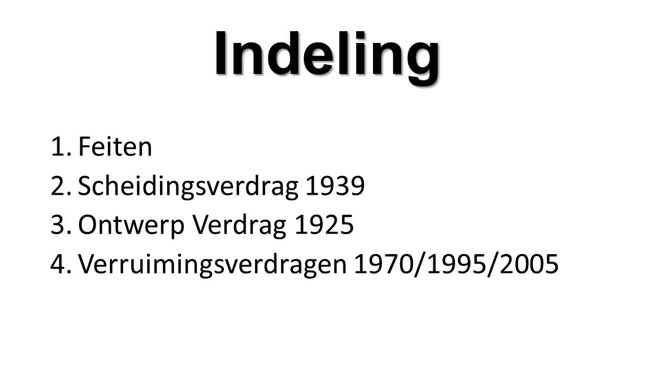 Indeling 1.Feiten 2.Scheidingsverdrag 1939 3.Ontwerp Verdrag 1925 4.Verruimingsverdragen 1970/1995/2005