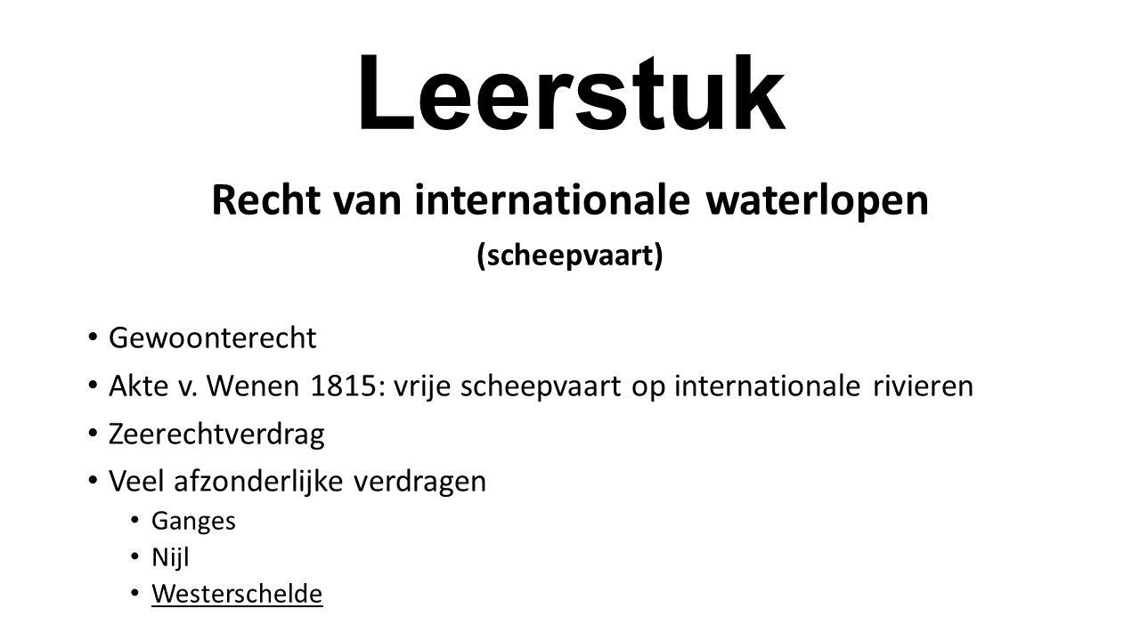 Leerstuk Recht van internationale waterlopen (scheepvaart) Gewoonterecht Akte v. Wenen 1815: vrije scheepvaart op internationale rivieren Zeerechtverd
