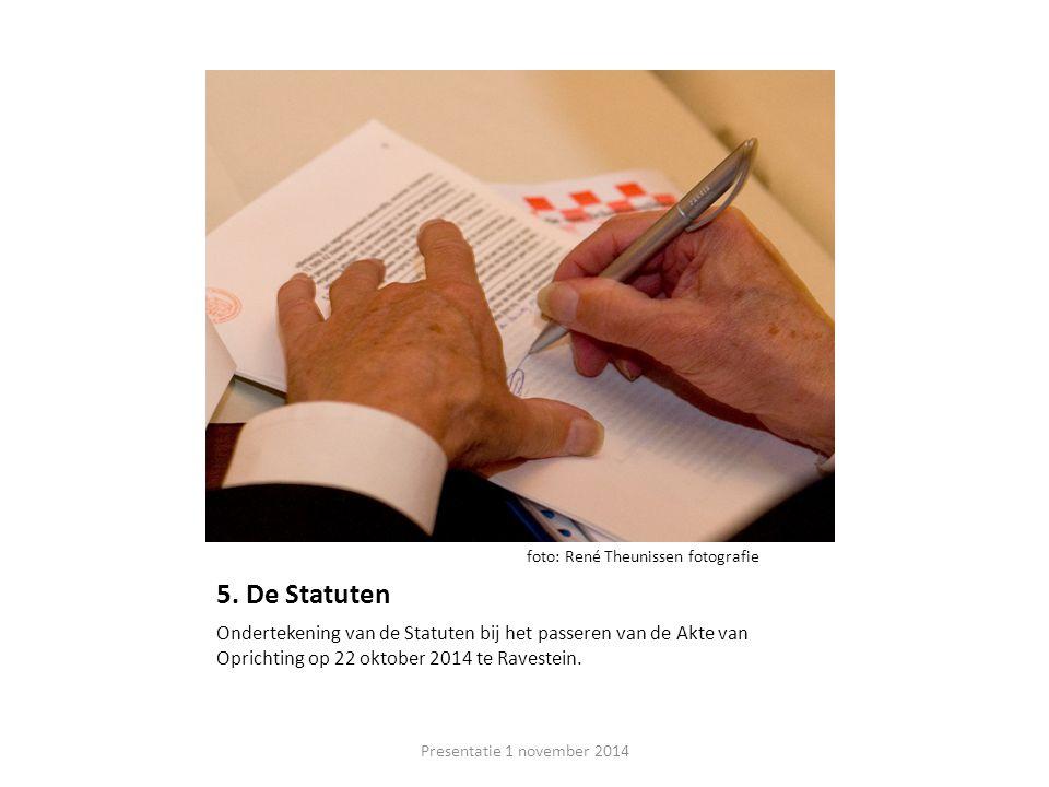 5. De Statuten Ondertekening van de Statuten bij het passeren van de Akte van Oprichting op 22 oktober 2014 te Ravestein. Presentatie 1 november 2014