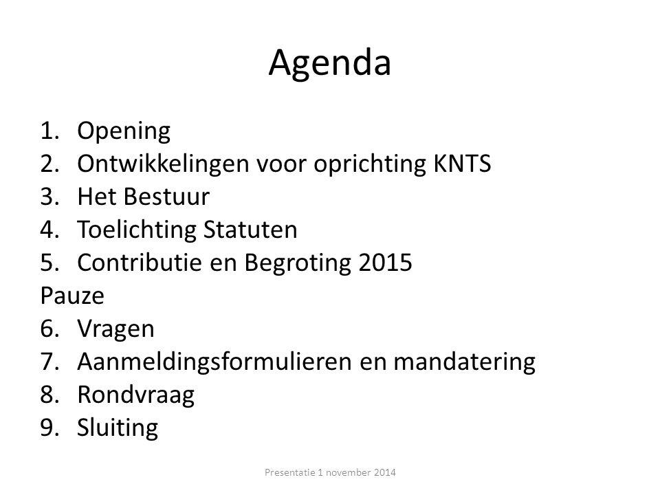 Agenda 1.Opening 2.Ontwikkelingen voor oprichting KNTS 3.Het Bestuur 4.Toelichting Statuten 5.Contributie en Begroting 2015 Pauze 6.Vragen 7.Aanmeldingsformulieren en mandatering 8.Rondvraag 9.Sluiting Presentatie 1 november 2014