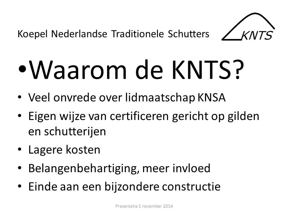 Waarom de KNTS? Veel onvrede over lidmaatschap KNSA Eigen wijze van certificeren gericht op gilden en schutterijen Lagere kosten Belangenbehartiging,