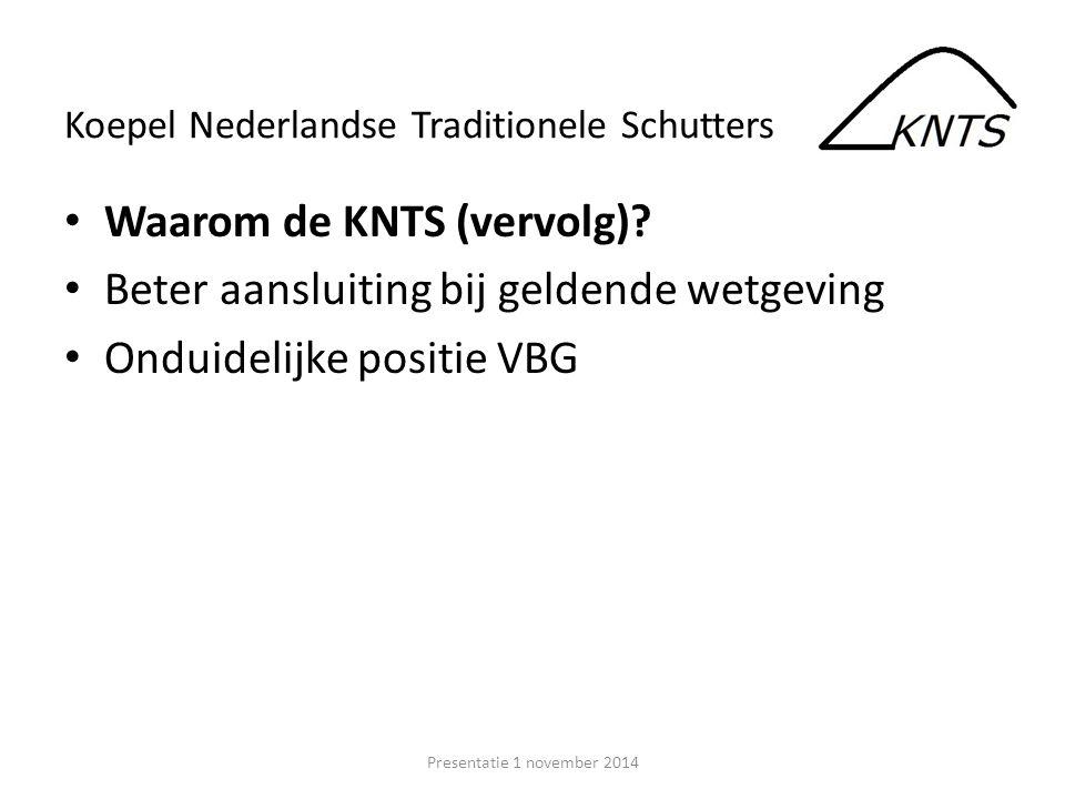 Waarom de KNTS (vervolg)? Beter aansluiting bij geldende wetgeving Onduidelijke positie VBG Presentatie 1 november 2014 Koepel Nederlandse Traditionel
