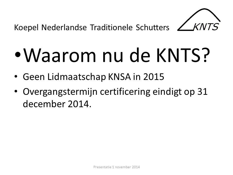 Waarom nu de KNTS? Geen Lidmaatschap KNSA in 2015 Overgangstermijn certificering eindigt op 31 december 2014. Presentatie 1 november 2014 Koepel Neder