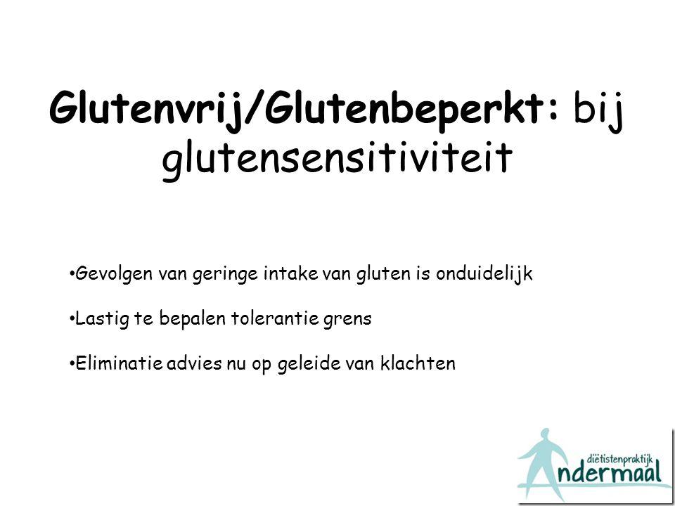 Glutenvrij/Glutenbeperkt: bij glutensensitiviteit Gevolgen van geringe intake van gluten is onduidelijk Lastig te bepalen tolerantie grens Eliminatie