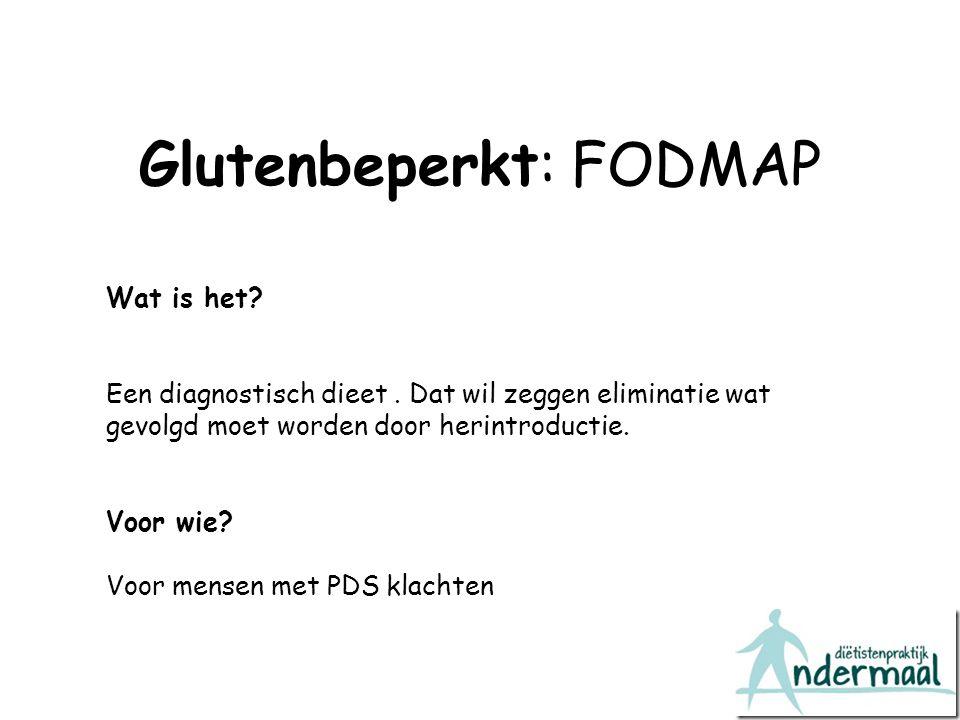 Glutenbeperkt: FODMAP Wat is het? Een diagnostisch dieet. Dat wil zeggen eliminatie wat gevolgd moet worden door herintroductie. Voor wie? Voor mensen