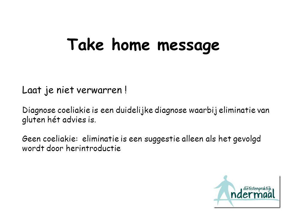 Take home message Laat je niet verwarren ! Diagnose coeliakie is een duidelijke diagnose waarbij eliminatie van gluten hét advies is. Geen coeliakie: