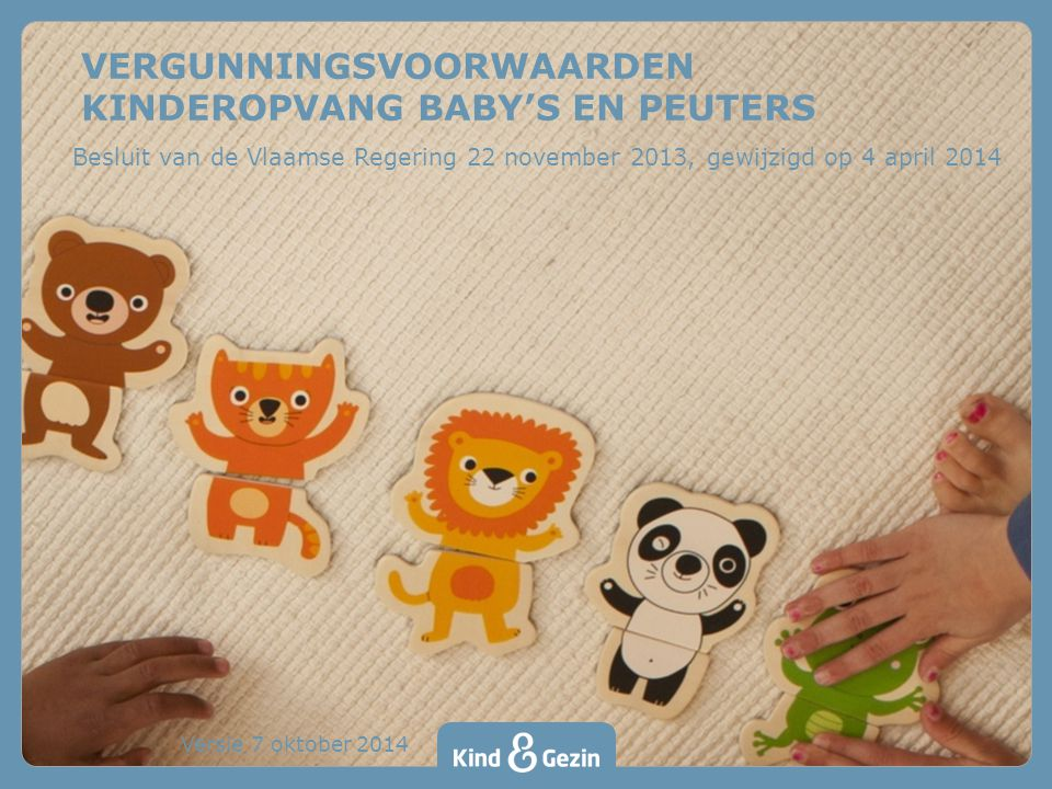 VERGUNNINGSVOORWAARDEN KINDEROPVANG BABY'S EN PEUTERS Besluit van de Vlaamse Regering 22 november 2013, gewijzigd op 4 april 2014 Versie 7 oktober 201