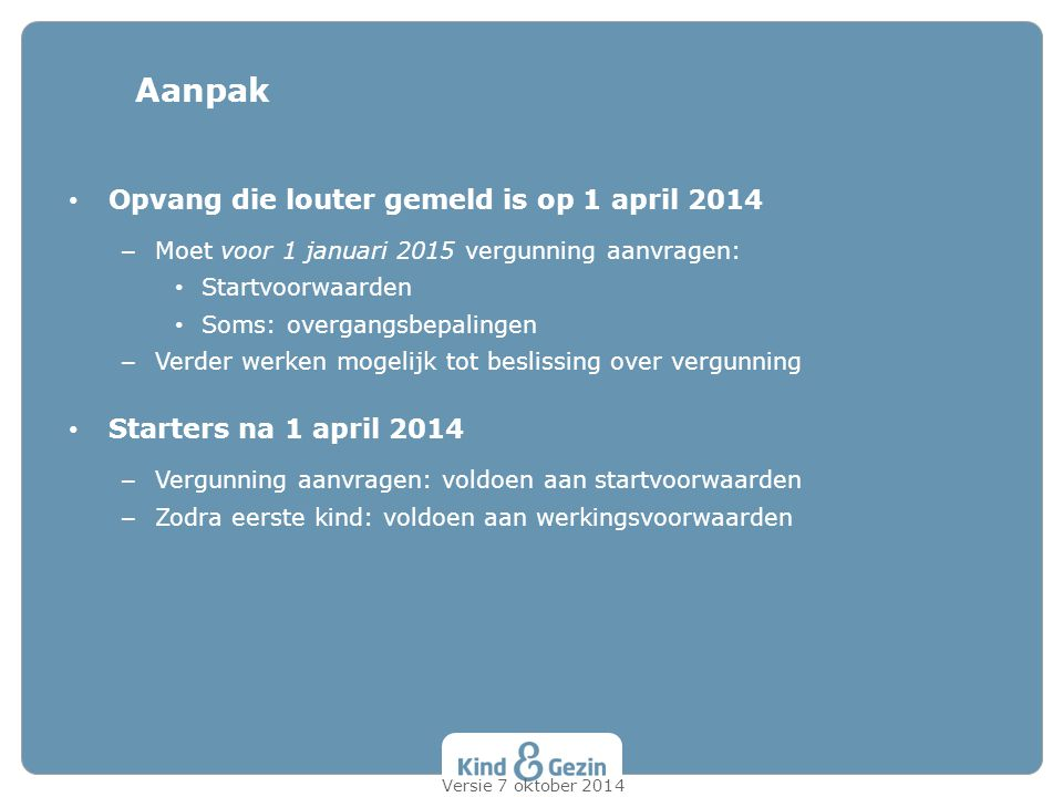 Opvang die louter gemeld is op 1 april 2014 – Moet voor 1 januari 2015 vergunning aanvragen: Startvoorwaarden Soms: overgangsbepalingen – Verder werke