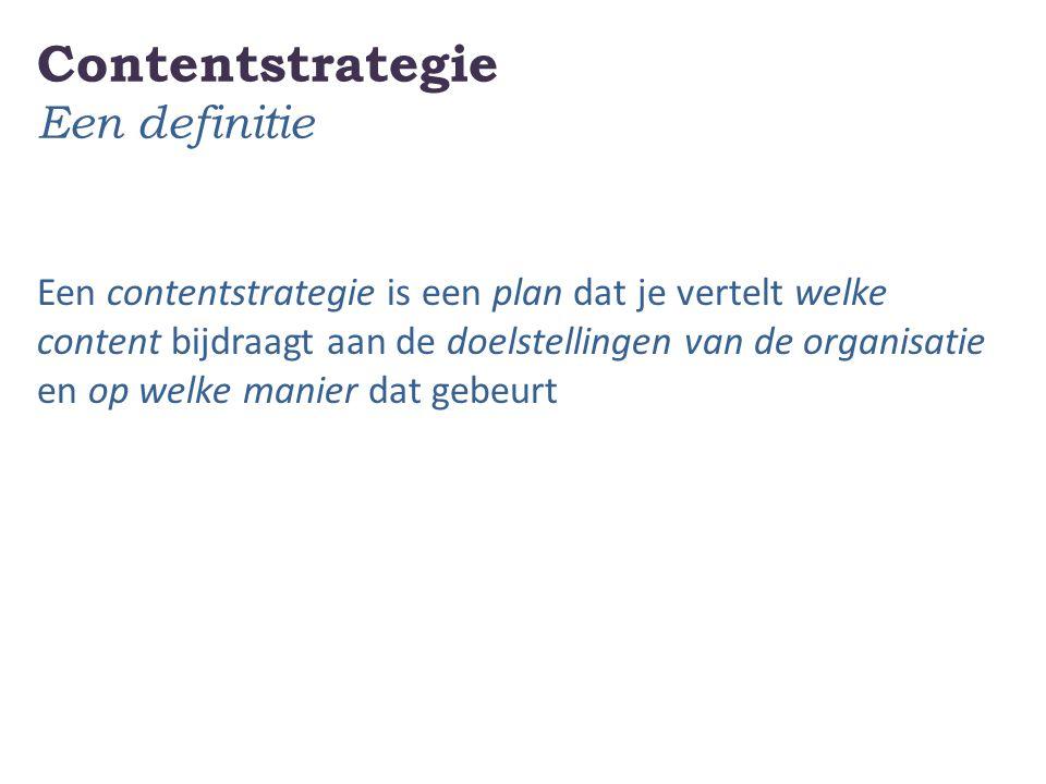 Contentstrategie Een definitie Een contentstrategie is een plan dat je vertelt welke content bijdraagt aan de doelstellingen van de organisatie en op