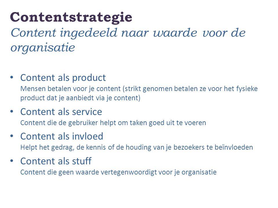 Contentstrategie Content ingedeeld naar waarde voor de organisatie Content als product Mensen betalen voor je content (strikt genomen betalen ze voor
