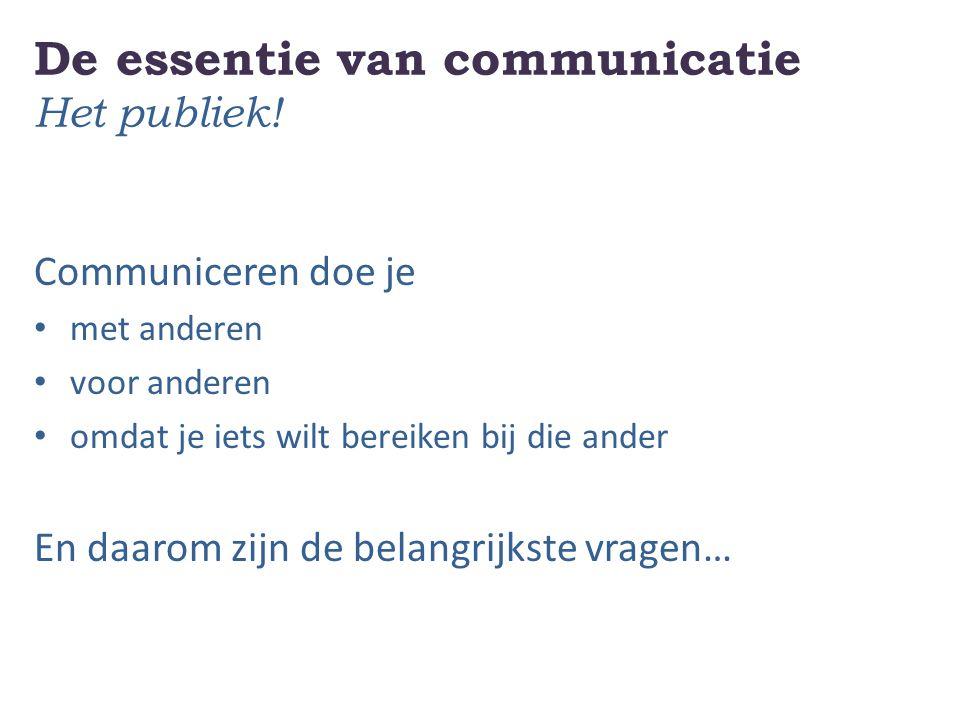 De essentie van communicatie Het publiek! Communiceren doe je met anderen voor anderen omdat je iets wilt bereiken bij die ander En daarom zijn de bel