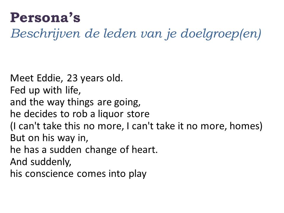 Persona's Beschrijven de leden van je doelgroep(en) Meet Eddie, 23 years old. Fed up with life, and the way things are going, he decides to rob a liqu