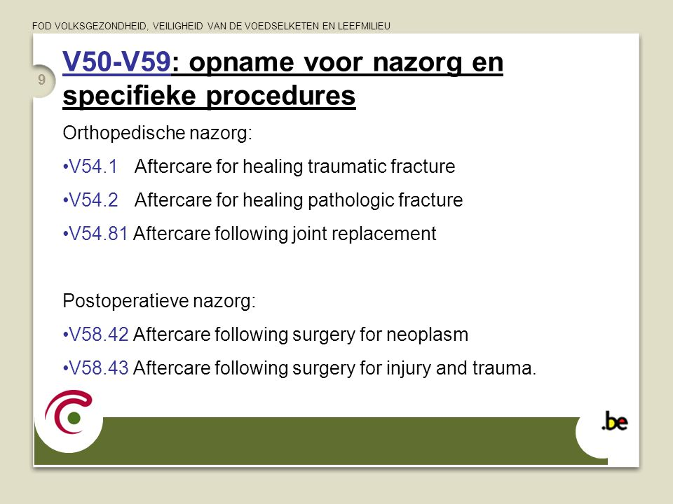 FOD VOLKSGEZONDHEID, VEILIGHEID VAN DE VOEDSELKETEN EN LEEFMILIEU V50-V59: opname voor nazorg en specifieke procedures Chirurgische nazorg, orgaanafhankelijk: V58.72 Aftercare following surgery of the nervous system V58.73 Aftercare following surgery of the ciruclatory system  Specifieke codes hebben steeds voorrang!.