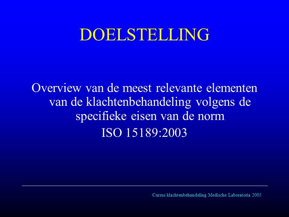 Cursus klachtenbehandeling Medische Laboratoria 2005 DOELSTELLING Overview van de meest relevante elementen van de klachtenbehandeling volgens de specifieke eisen van de norm ISO 15189:2003