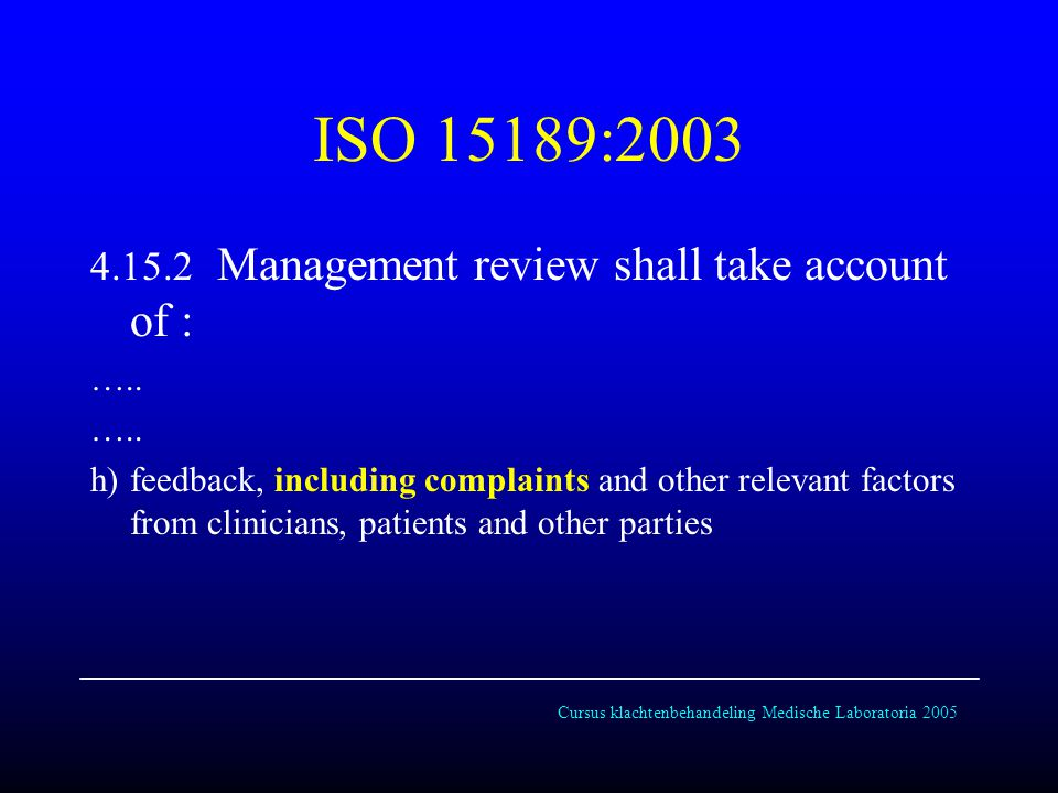 Cursus klachtenbehandeling Medische Laboratoria 2005 ISO 15189:2003 4.15.2 Management review shall take account of : ….. h) feedback, including compla