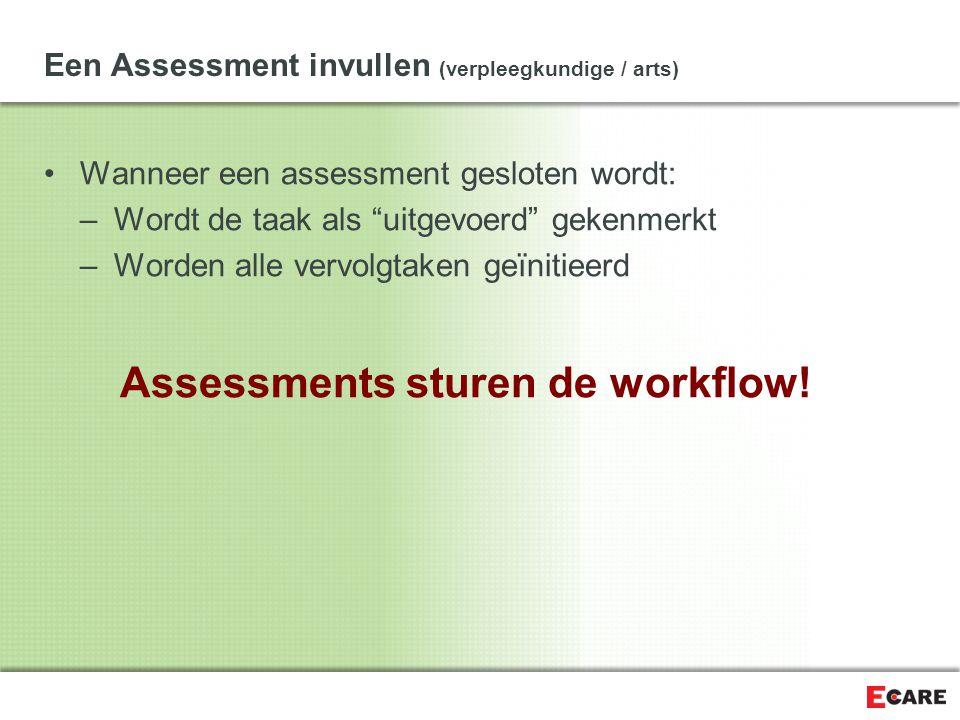 Een Assessment invullen (verpleegkundige / arts) Wanneer een assessment gesloten wordt: –Wordt de taak als uitgevoerd gekenmerkt –Worden alle vervolgtaken geïnitieerd Assessments sturen de workflow!