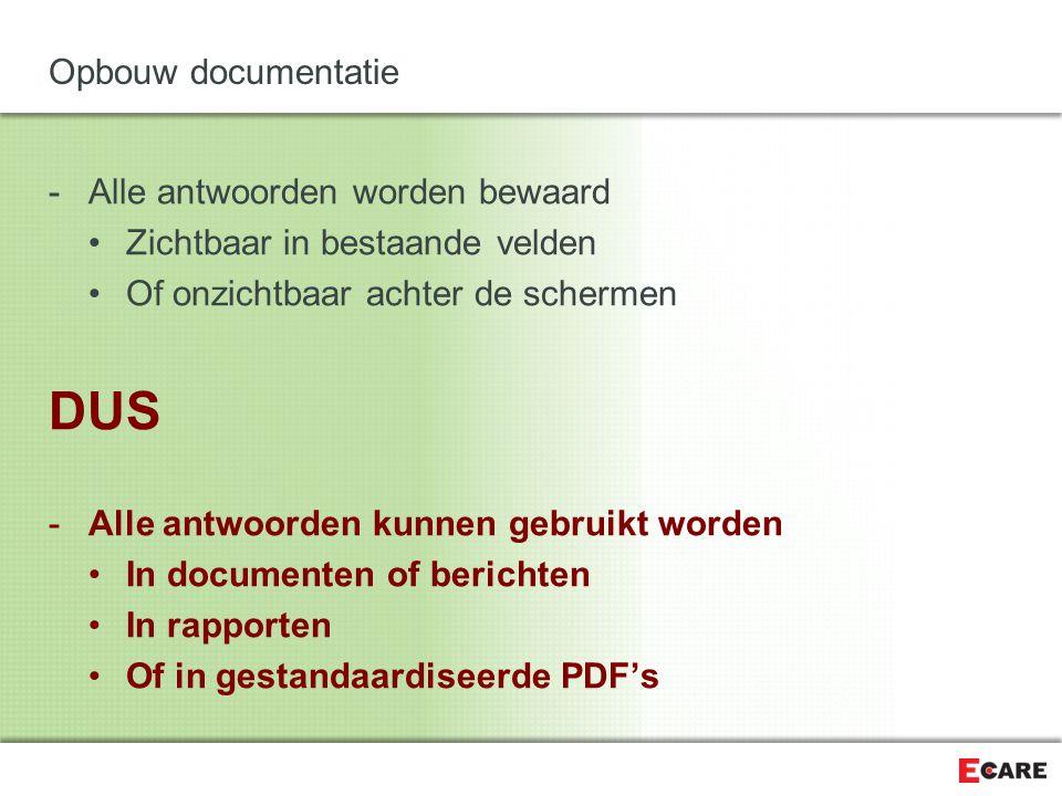 Opbouw documentatie -Alle antwoorden worden bewaard Zichtbaar in bestaande velden Of onzichtbaar achter de schermen DUS -Alle antwoorden kunnen gebruikt worden In documenten of berichten In rapporten Of in gestandaardiseerde PDF's
