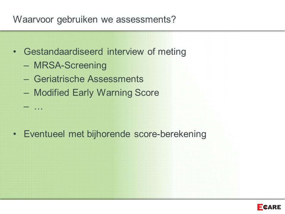 Waarvoor gebruiken we assessments? Gestandaardiseerd interview of meting –MRSA-Screening –Geriatrische Assessments –Modified Early Warning Score –…–…