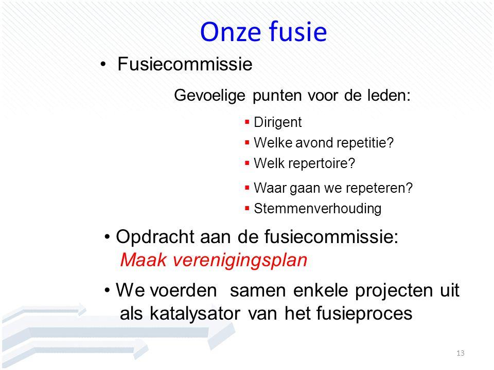 13 Onze fusie Fusiecommissie Gevoelige punten voor de leden:  Dirigent  Welke avond repetitie?  Welk repertoire?  Waar gaan we repeteren? We voerd