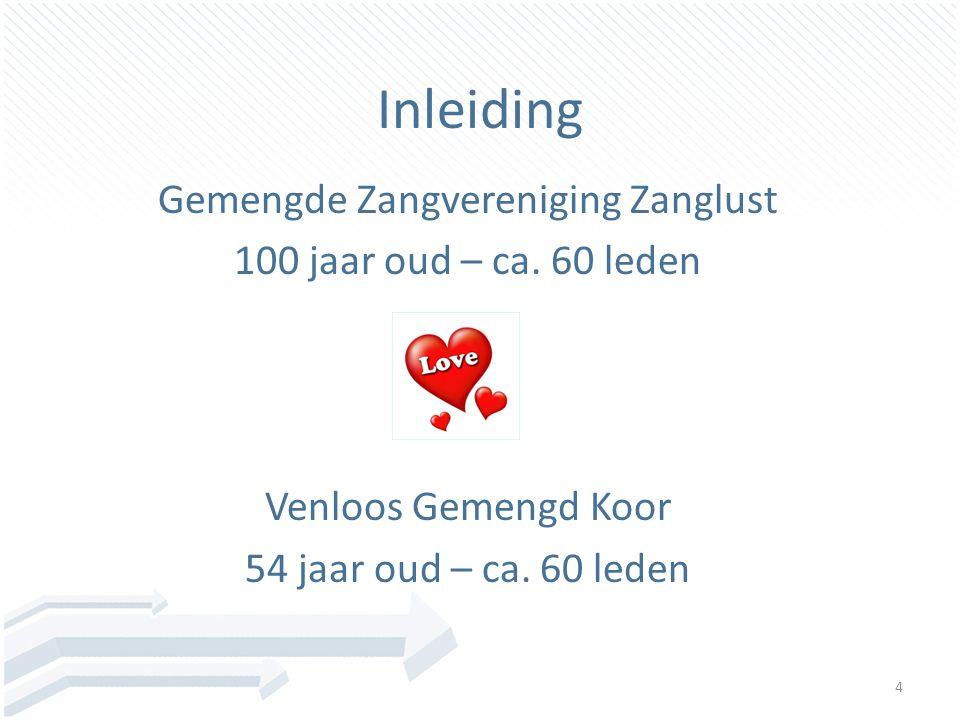 4 Inleiding Gemengde Zangvereniging Zanglust 100 jaar oud – ca. 60 leden Venloos Gemengd Koor 54 jaar oud – ca. 60 leden