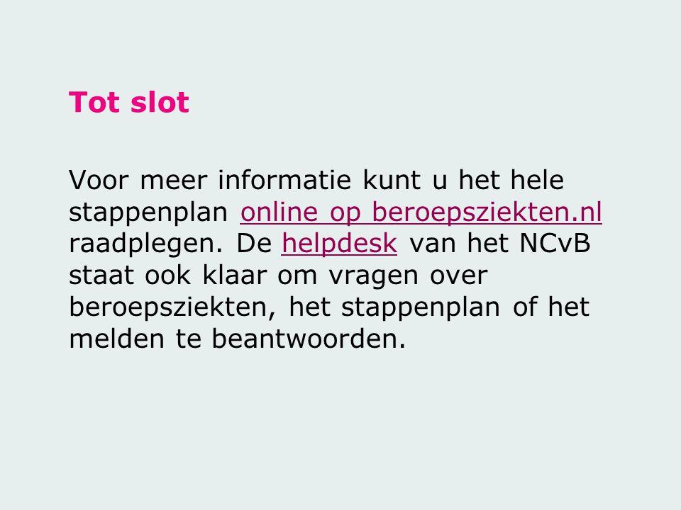 Tot slot Voor meer informatie kunt u het hele stappenplan online op beroepsziekten.nl raadplegen. De helpdesk van het NCvB staat ook klaar om vragen o