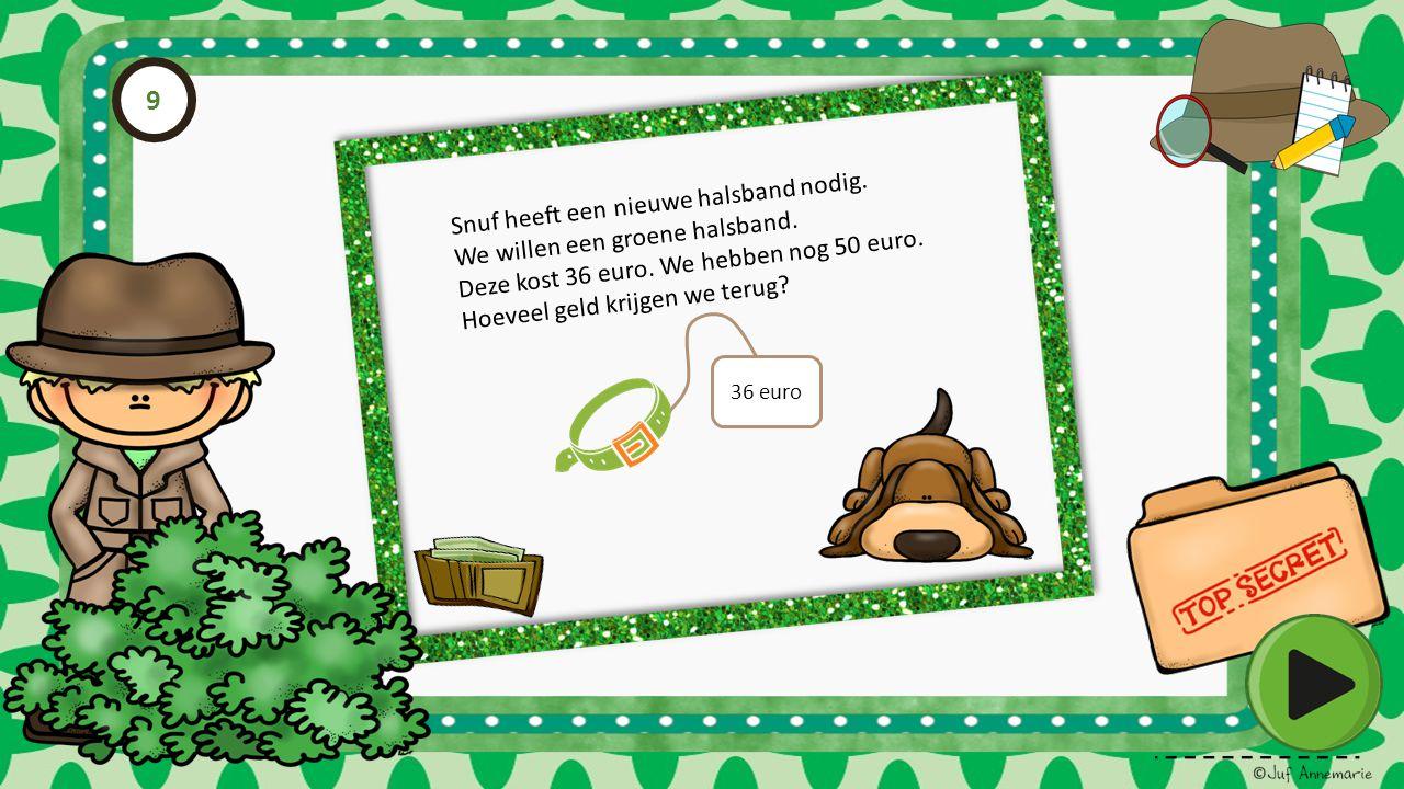 Snuf heeft een nieuwe halsband nodig. We willen een groene halsband. Deze kost 36 euro. We hebben nog 50 euro. Hoeveel geld krijgen we terug? 36 euro