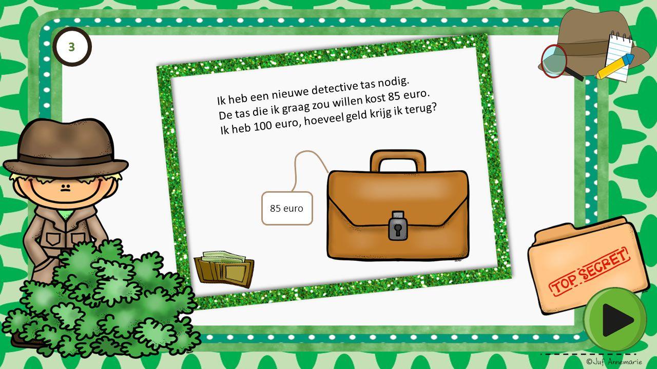 Ik heb een nieuwe detective tas nodig. De tas die ik graag zou willen kost 85 euro. Ik heb 100 euro, hoeveel geld krijg ik terug? 85 euro 3
