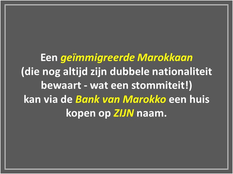Een geïmmigreerde Marokkaan (die nog altijd zijn dubbele nationaliteit bewaart - wat een stommiteit!) kan via de Bank van Marokko een huis kopen op ZIJN naam.
