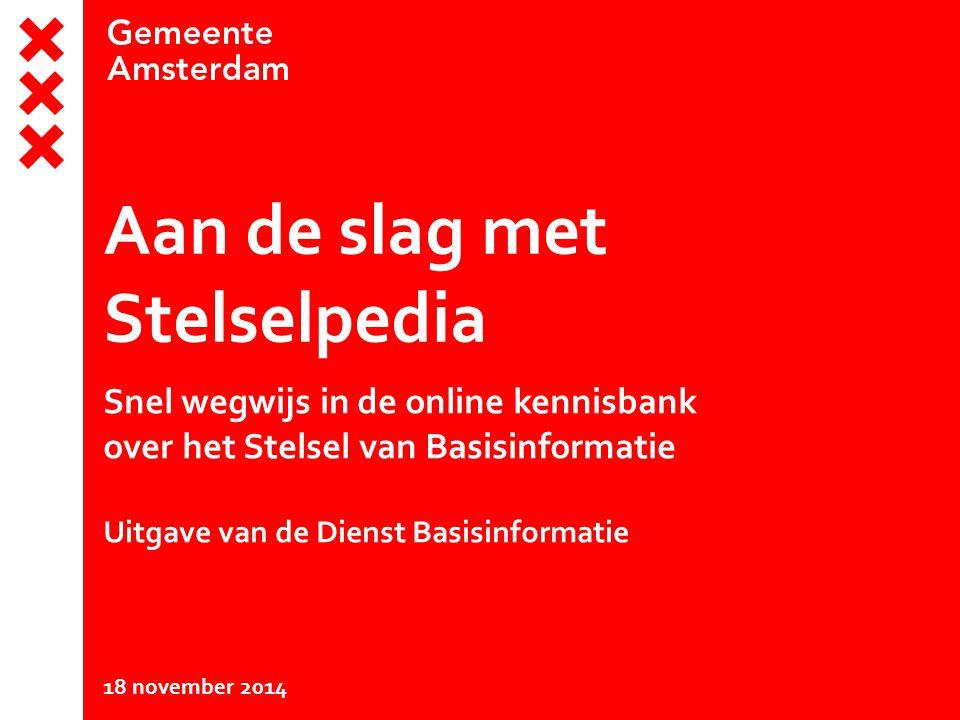 Aan de slag met Stelselpedia Snel wegwijs in de online kennisbank over het Stelsel van Basisinformatie Uitgave van de Dienst Basisinformatie 18 november 2014