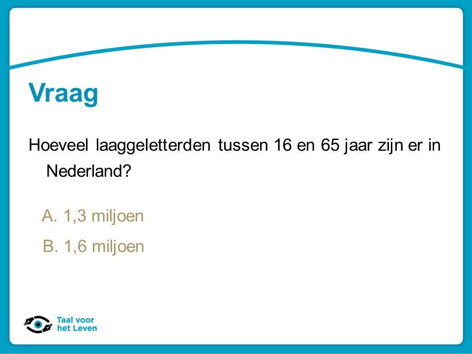 Vraag Hoeveel laaggeletterden tussen 16 en 65 jaar zijn er in Nederland? A. 1,3 miljoen B. 1,6 miljoen