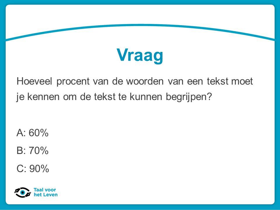 Vraag Hoeveel procent van de woorden van een tekst moet je kennen om de tekst te kunnen begrijpen? A: 60% B: 70% C: 90%
