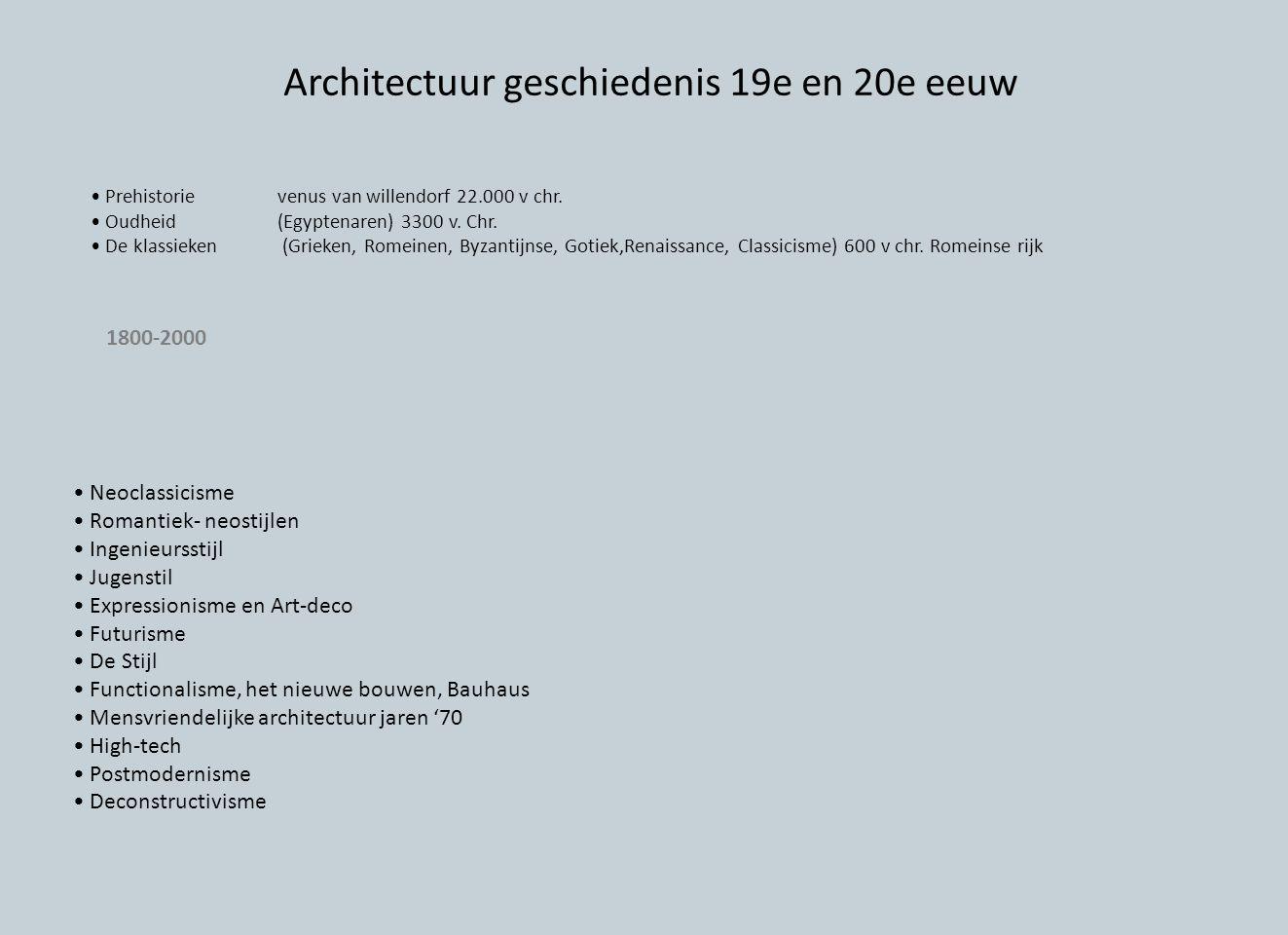 Neoclassicisme Romantiek- neostijlen Ingenieursstijl Jugenstil Expressionisme en Art-deco Futurisme De Stijl Functionalisme, het nieuwe bouwen, Bauhaus Mensvriendelijke architectuur jaren '70 High-tech Postmodernisme Deconstructivisme Prehistorievenus van willendorf 22.000 v chr.