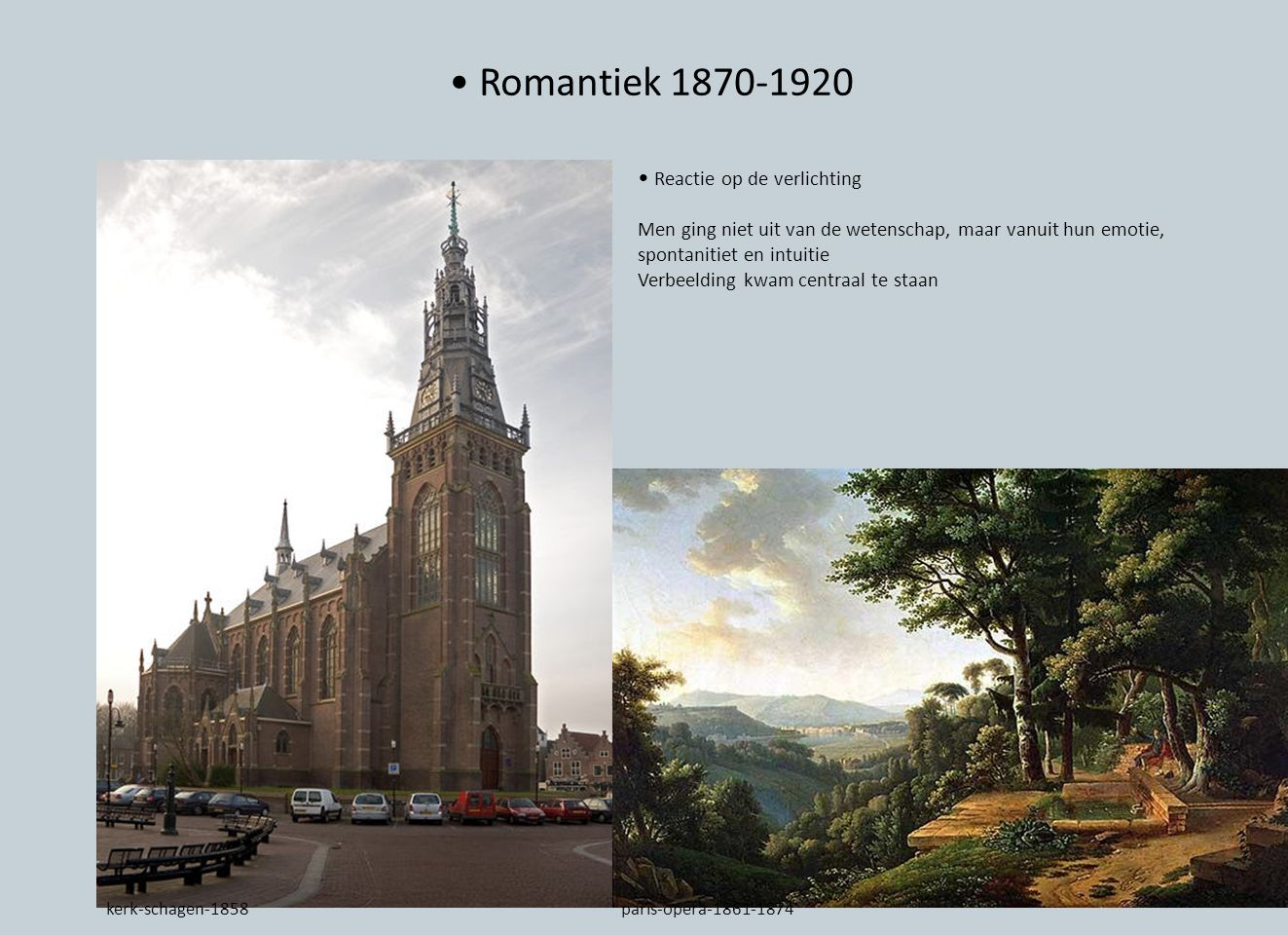 Romantiek 1870-1920 Reactie op de verlichting Men ging niet uit van de wetenschap, maar vanuit hun emotie, spontanitiet en intuitie Verbeelding kwam centraal te staan kerk-schagen-1858paris-opera-1861-1874