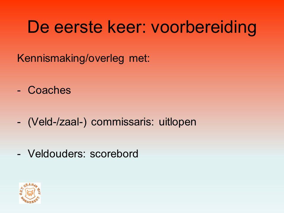 Kennismaking/overleg met: -Coaches -(Veld-/zaal-) commissaris: uitlopen -Veldouders: scorebord De eerste keer: voorbereiding