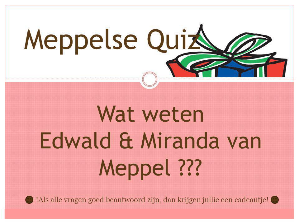 Wat weten Edwald & Miranda van Meppel ??? Meppelse Quiz !Als alle vragen goed beantwoord zijn, dan krijgen jullie een cadeautje!
