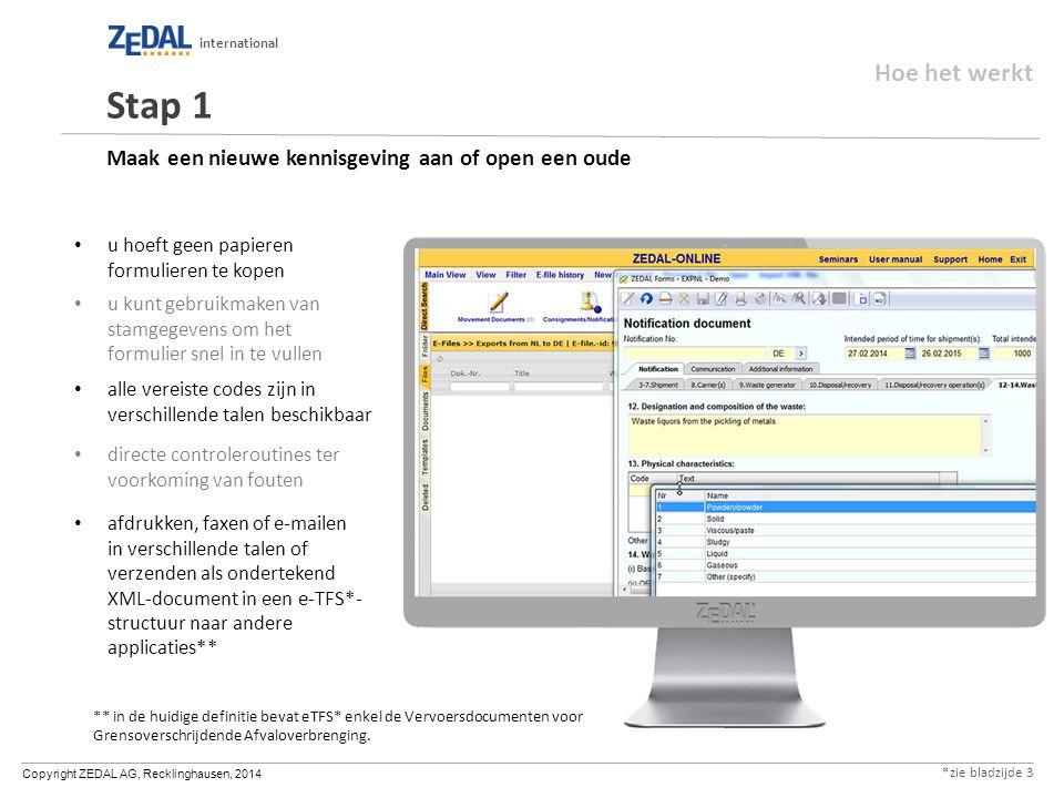 Copyright ZEDAL AG, Recklinghausen, 2014 international Maak een nieuwe kennisgeving aan of open een oude u hoeft geen papieren formulieren te kopen u kunt gebruikmaken van stamgegevens om het formulier snel in te vullen alle vereiste codes zijn in verschillende talen beschikbaar directe controleroutines ter voorkoming van fouten afdrukken, faxen of e-mailen in verschillende talen of verzenden als ondertekend XML-document in een e-TFS*- structuur naar andere applicaties** Stap 1 ** in de huidige definitie bevat eTFS* enkel de Vervoersdocumenten voor Grensoverschrijdende Afvaloverbrenging.