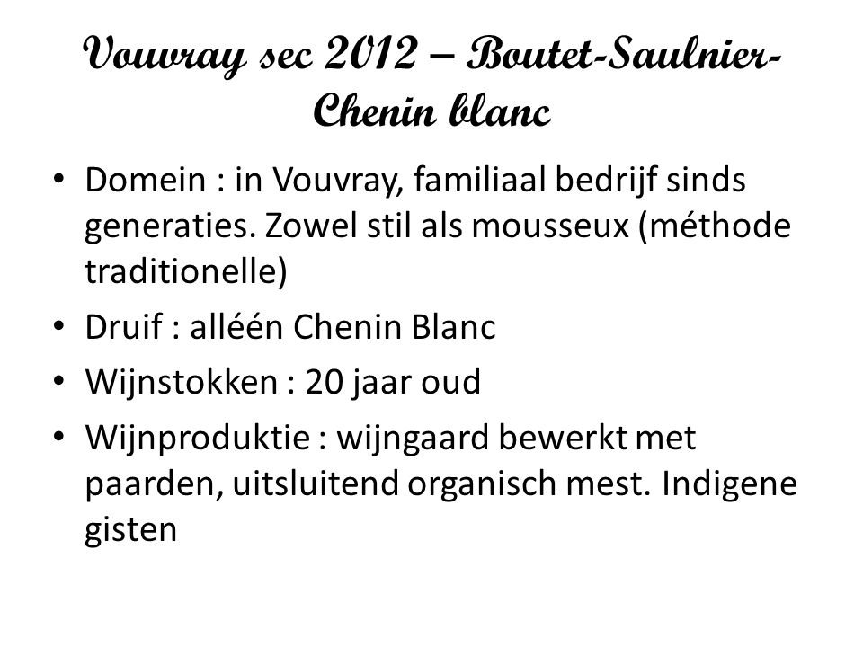 Vouvray sec 2012 – Boutet-Saulnier- Chenin blanc Domein : in Vouvray, familiaal bedrijf sinds generaties. Zowel stil als mousseux (méthode traditionel