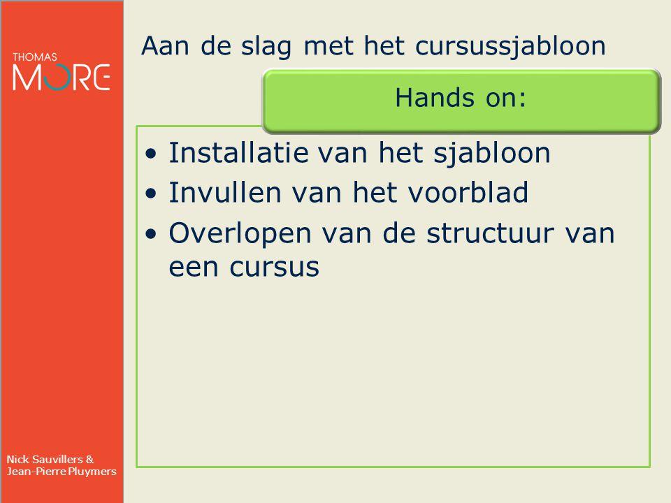 Nick Sauvillers & Jean-Pierre Pluymers Aan de slag met het cursussjabloon Hands on: Installatie van het sjabloon Invullen van het voorblad Overlopen van de structuur van een cursus