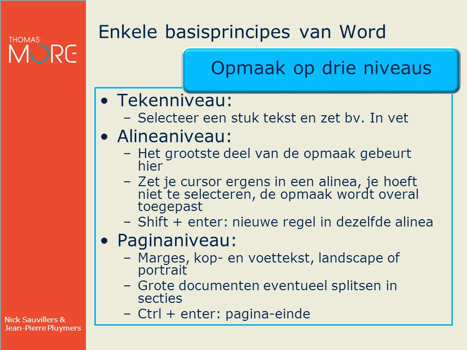 Nick Sauvillers & Jean-Pierre Pluymers Enkele basisprincipes van Word Opmaak op drie niveaus Tekenniveau: –Selecteer een stuk tekst en zet bv.