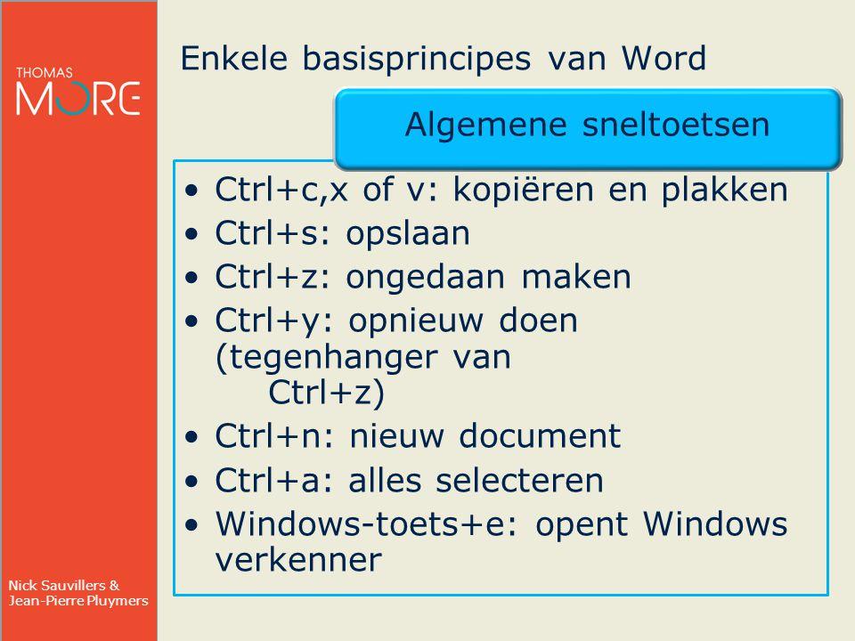 Nick Sauvillers & Jean-Pierre Pluymers Enkele basisprincipes van Word Algemene sneltoetsen Ctrl+c,x of v: kopiëren en plakken Ctrl+s: opslaan Ctrl+z: ongedaan maken Ctrl+y: opnieuw doen (tegenhanger van Ctrl+z) Ctrl+n: nieuw document Ctrl+a: alles selecteren Windows-toets+e: opent Windows verkenner