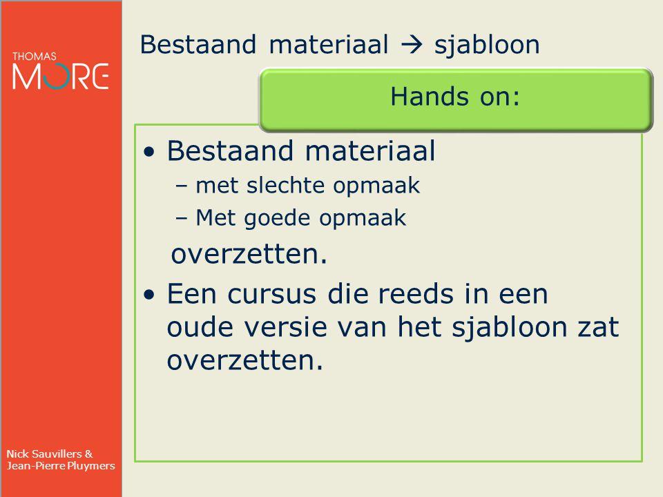 Nick Sauvillers & Jean-Pierre Pluymers Bestaand materiaal  sjabloon Hands on: Bestaand materiaal –met slechte opmaak –Met goede opmaak overzetten.