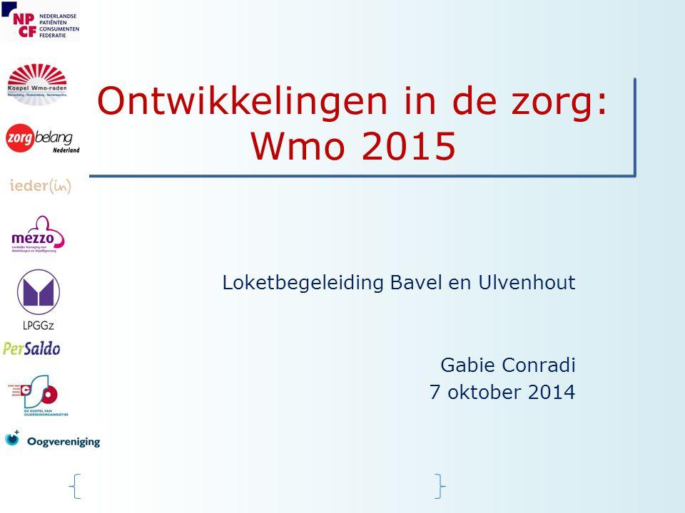 Ontwikkelingen in de zorg: Wmo 2015 Loketbegeleiding Bavel en Ulvenhout Gabie Conradi 7 oktober 2014