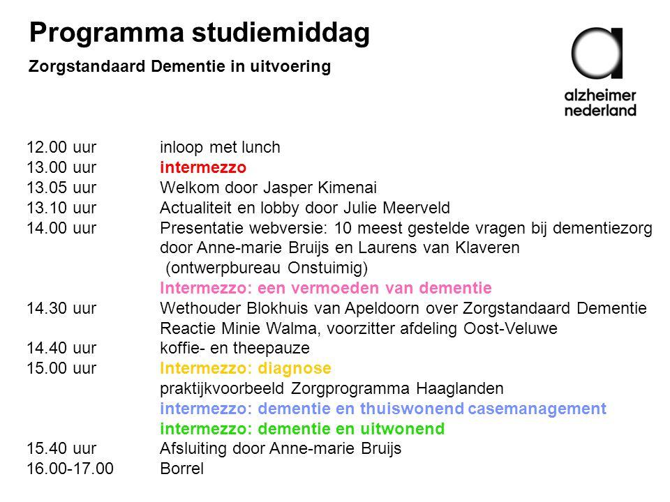 12.00 uurinloop met lunch 13.00 uurintermezzo 13.05 uur Welkom door Jasper Kimenai 13.10 uur Actualiteit en lobby door Julie Meerveld 14.00 uur Presentatie webversie: 10 meest gestelde vragen bij dementiezorg door Anne-marie Bruijs en Laurens van Klaveren (ontwerpbureau Onstuimig) Intermezzo: een vermoeden van dementie 14.30 uur Wethouder Blokhuis van Apeldoorn over Zorgstandaard Dementie Reactie Minie Walma, voorzitter afdeling Oost-Veluwe 14.40 uur koffie- en theepauze 15.00 uur Intermezzo: diagnose praktijkvoorbeeld Zorgprogramma Haaglanden intermezzo: dementie en thuiswonend casemanagement intermezzo: dementie en uitwonend 15.40 uur Afsluiting door Anne-marie Bruijs 16.00-17.00Borrel Programma studiemiddag Zorgstandaard Dementie in uitvoering