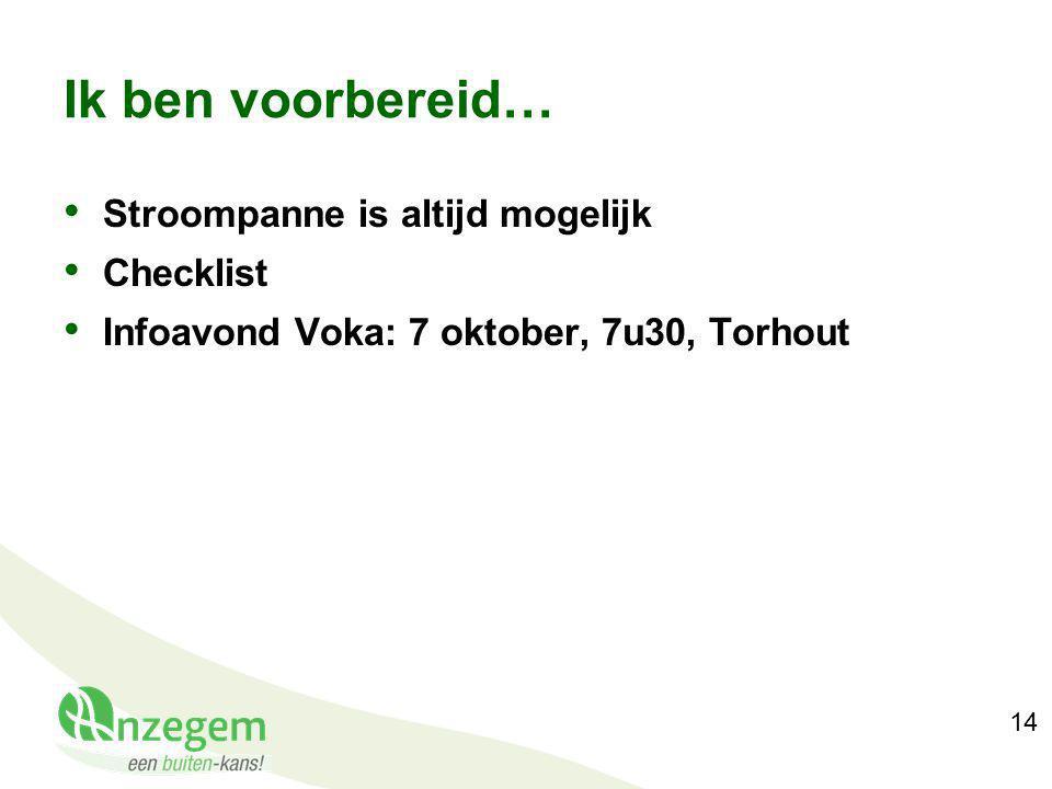 14 Ik ben voorbereid… Stroompanne is altijd mogelijk Checklist Infoavond Voka: 7 oktober, 7u30, Torhout