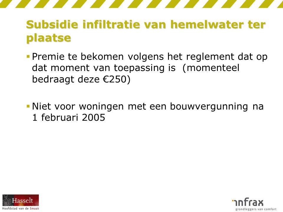 Subsidie infiltratie van hemelwater ter plaatse  Premie te bekomen volgens het reglement dat op dat moment van toepassing is (momenteel bedraagt deze €250)  Niet voor woningen met een bouwvergunning na 1 februari 2005