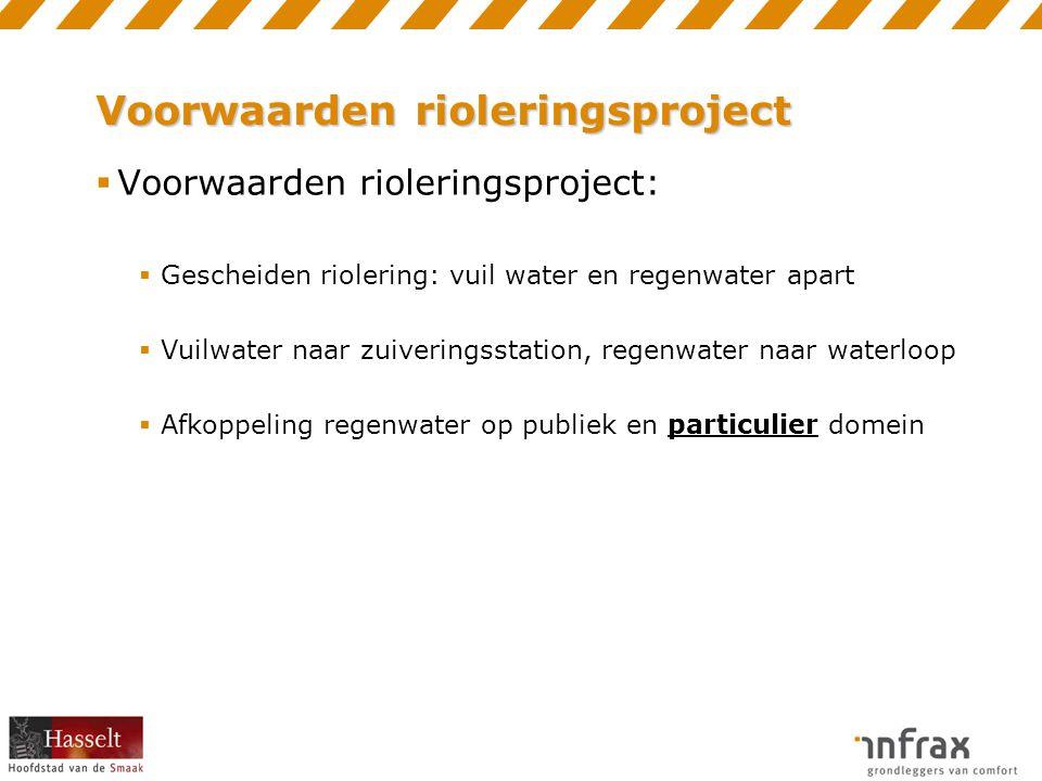 Voorwaarden rioleringsproject  Voorwaarden rioleringsproject:  Gescheiden riolering: vuil water en regenwater apart  Vuilwater naar zuiveringsstation, regenwater naar waterloop  Afkoppeling regenwater op publiek en particulier domein